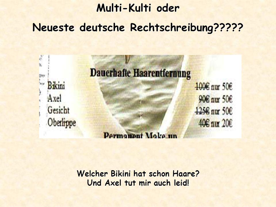 Multi-Kulti oder Neueste deutsche Rechtschreibung????? Welcher Bikini hat schon Haare? Und Axel tut mir auch leid!