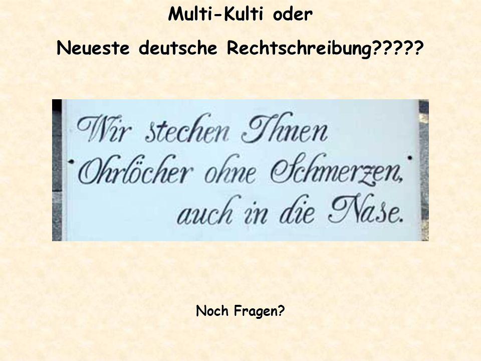 Multi-Kulti oder Neueste deutsche Rechtschreibung????? Noch Fragen?