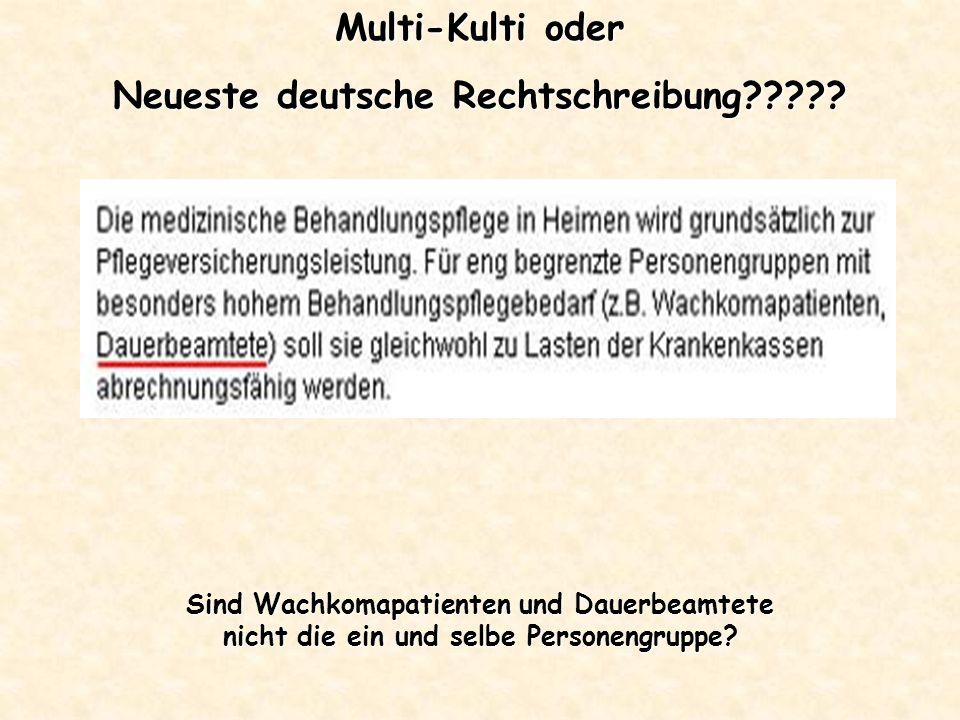 Multi-Kulti oder Neueste deutsche Rechtschreibung????? Sind Wachkomapatienten und Dauerbeamtete nicht die ein und selbe Personengruppe?