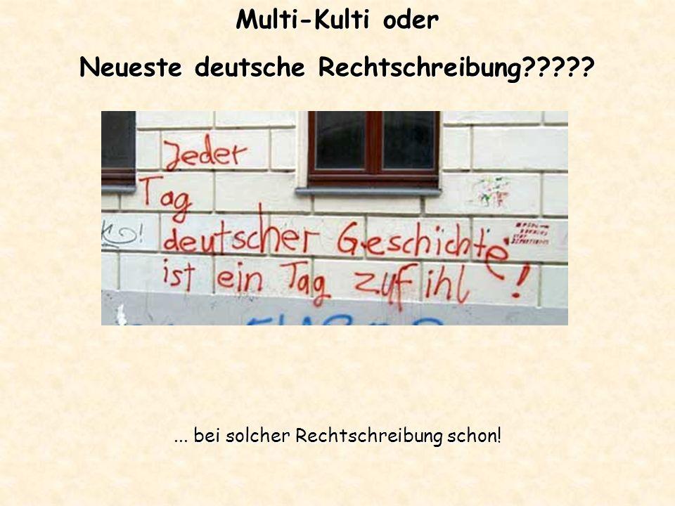 Multi-Kulti oder Neueste deutsche Rechtschreibung ... bei solcher Rechtschreibung schon!