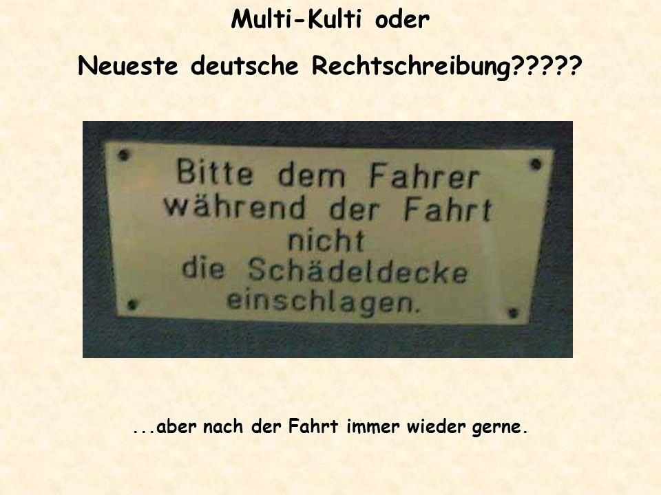 Multi-Kulti oder Neueste deutsche Rechtschreibung?????...aber nach der Fahrt immer wieder gerne.