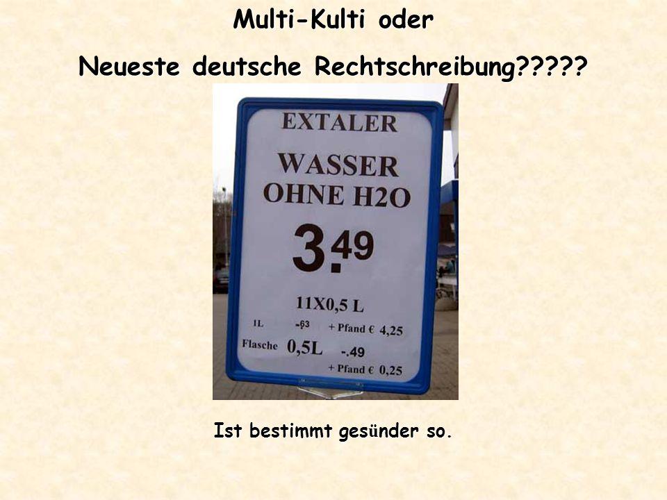 Multi-Kulti oder Neueste deutsche Rechtschreibung????? Ist bestimmt ges ü nder so.