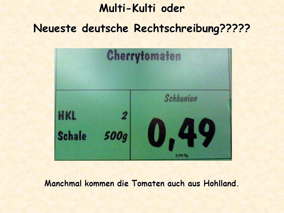 Multi-Kulti oder Neueste deutsche Rechtschreibung????? Manchmal kommen die Tomaten auch aus Hohlland.