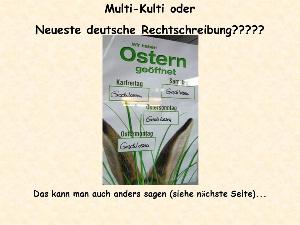 Multi-Kulti oder Neueste deutsche Rechtschreibung????? Das kann man auch anders sagen (siehe n ä chste Seite)...