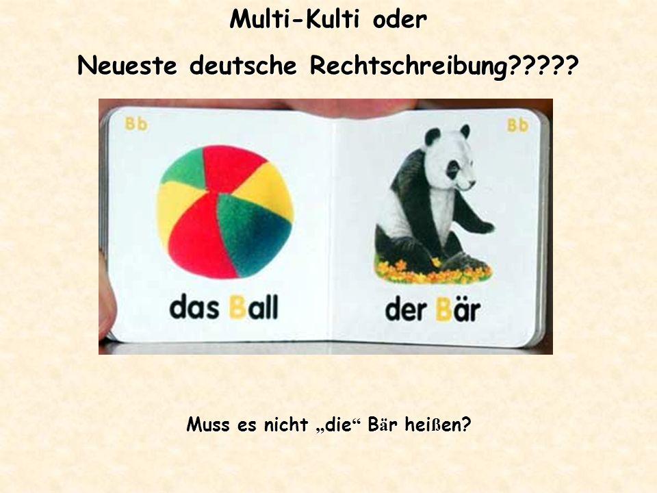 Multi-Kulti oder Neueste deutsche Rechtschreibung Muss es nicht die B ä r hei ß en