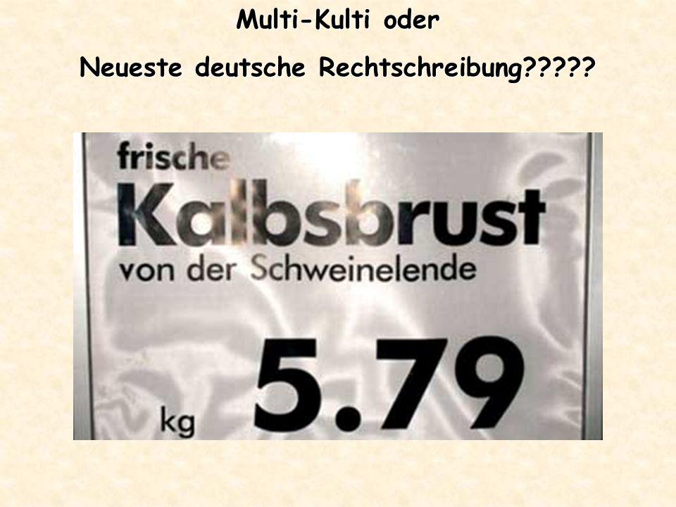 Multi-Kulti oder Neueste deutsche Rechtschreibung?????... bei solcher Rechtschreibung schon!