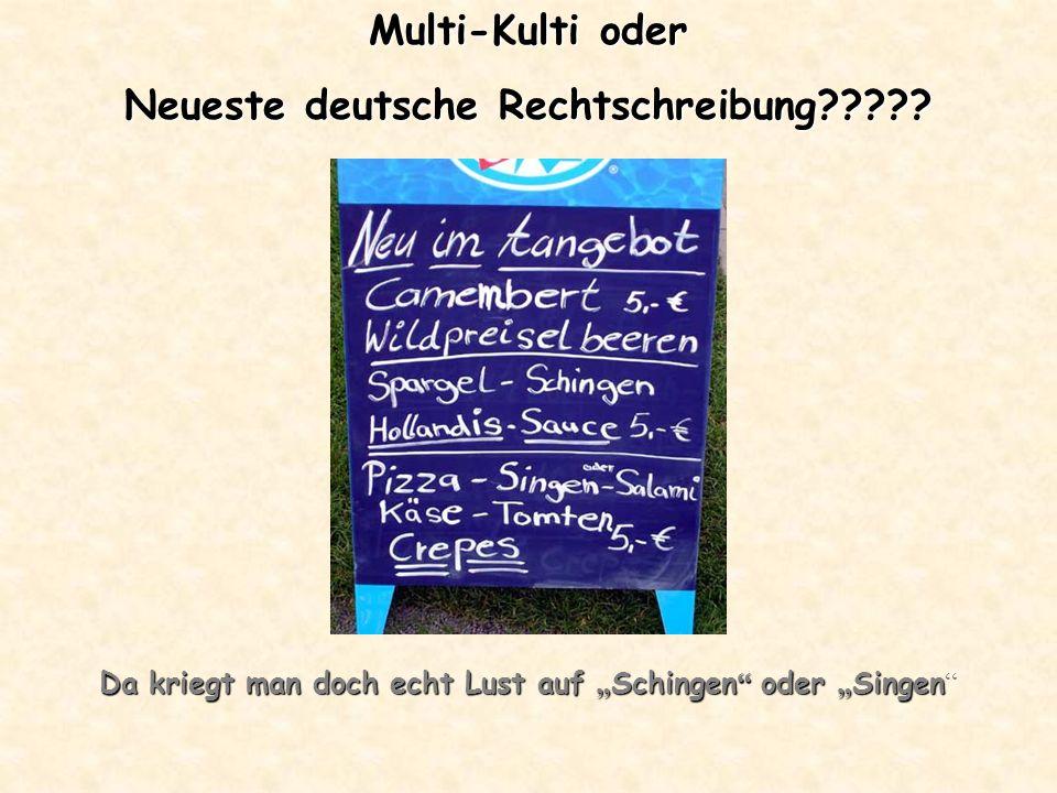 Multi-Kulti oder Neueste deutsche Rechtschreibung????? Da kriegt man doch echt Lust auf Schingen oder Singen Da kriegt man doch echt Lust auf Schingen
