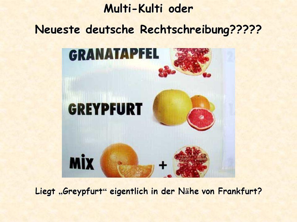 Multi-Kulti oder Neueste deutsche Rechtschreibung????? Liegt Greypfurt eigentlich in der N ä he von Frankfurt?