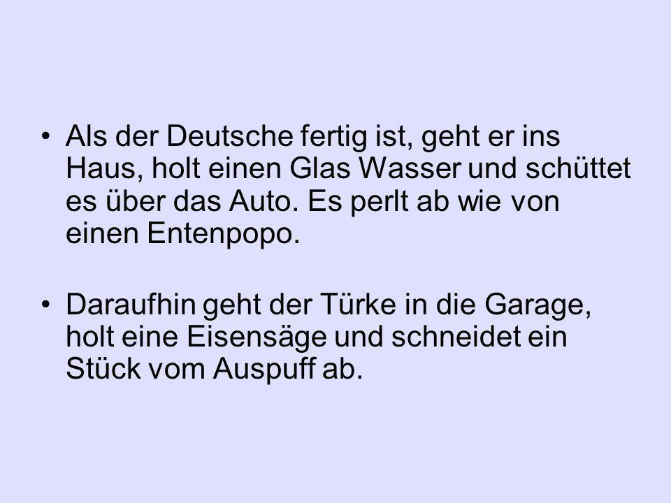 Als der Deutsche fertig ist, geht er ins Haus, holt einen Glas Wasser und schüttet es über das Auto.
