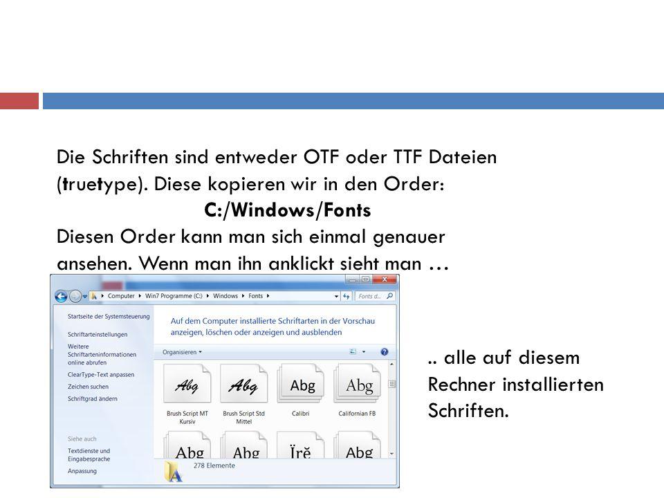 Die Schriften sind entweder OTF oder TTF Dateien (truetype). Diese kopieren wir in den Order: C:/Windows/Fonts Diesen Order kann man sich einmal genau
