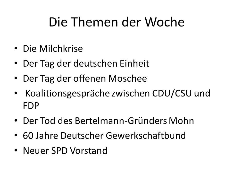 Die Themen der Woche Die Milchkrise Der Tag der deutschen Einheit Der Tag der offenen Moschee Koalitionsgespräche zwischen CDU/CSU und FDP Der Tod des Bertelmann-Gründers Mohn 60 Jahre Deutscher Gewerkschaftbund Neuer SPD Vorstand