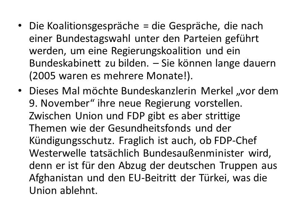 Die Koalitionsgespräche = die Gespräche, die nach einer Bundestagswahl unter den Parteien geführt werden, um eine Regierungskoalition und ein Bundeskabinett zu bilden.