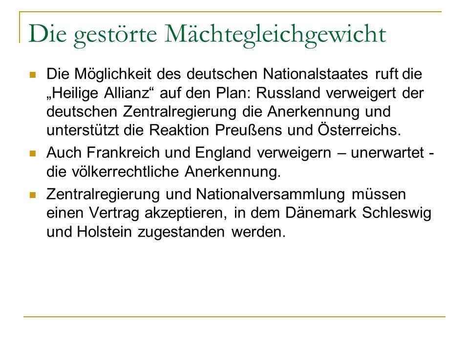Die gestörte Mächtegleichgewicht Die Möglichkeit des deutschen Nationalstaates ruft die Heilige Allianz auf den Plan: Russland verweigert der deutschen Zentralregierung die Anerkennung und unterstützt die Reaktion Preußens und Österreichs.