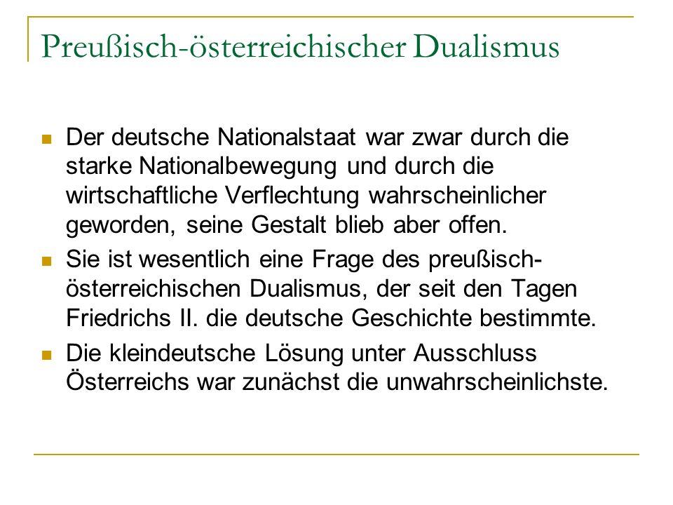 Preußisch-österreichischer Dualismus Der deutsche Nationalstaat war zwar durch die starke Nationalbewegung und durch die wirtschaftliche Verflechtung wahrscheinlicher geworden, seine Gestalt blieb aber offen.
