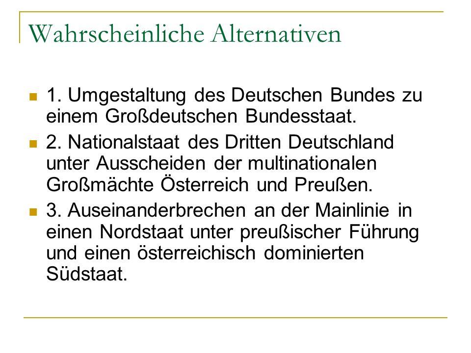 Wahrscheinliche Alternativen 1. Umgestaltung des Deutschen Bundes zu einem Großdeutschen Bundesstaat. 2. Nationalstaat des Dritten Deutschland unter A
