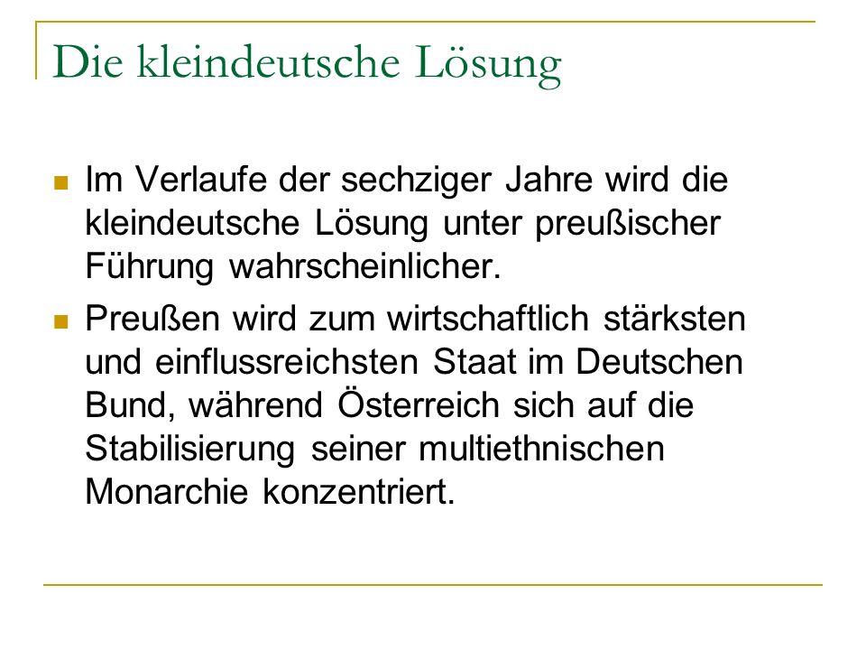 Die kleindeutsche Lösung Im Verlaufe der sechziger Jahre wird die kleindeutsche Lösung unter preußischer Führung wahrscheinlicher. Preußen wird zum wi