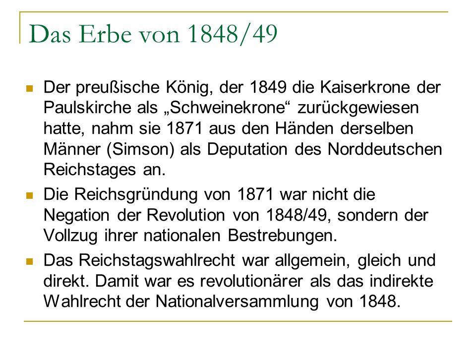 Das Erbe von 1848/49 Der preußische König, der 1849 die Kaiserkrone der Paulskirche als Schweinekrone zurückgewiesen hatte, nahm sie 1871 aus den Händen derselben Männer (Simson) als Deputation des Norddeutschen Reichstages an.