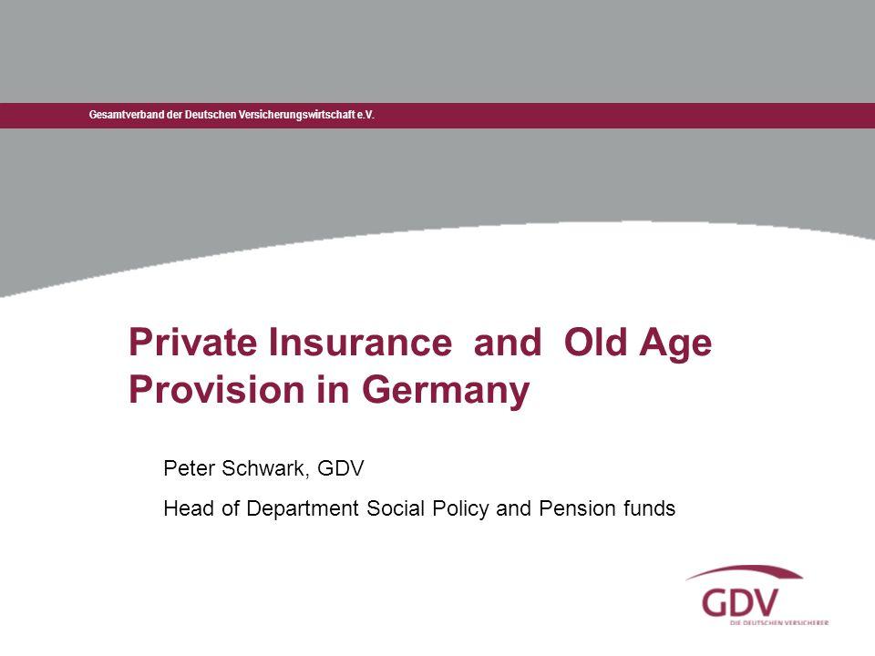 Gesamtverband der Deutschen Versicherungswirtschaft e.V. Private Insurance and Old Age Provision in Germany Peter Schwark, GDV Head of Department Soci