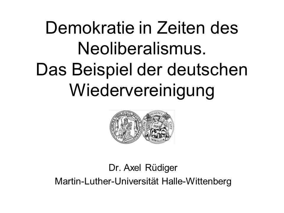 Demokratie in Zeiten des Neoliberalismus. Das Beispiel der deutschen Wiedervereinigung Dr. Axel Rüdiger Martin-Luther-Universität Halle-Wittenberg