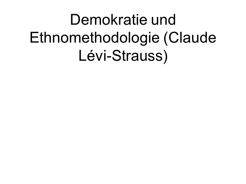 Demokratie und Ethnomethodologie (Claude Lévi-Strauss)