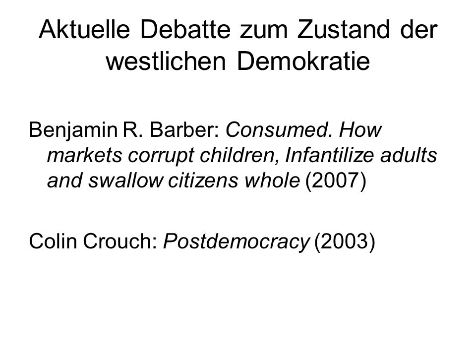 Aktuelle Debatte zum Zustand der westlichen Demokratie Benjamin R. Barber: Consumed. How markets corrupt children, Infantilize adults and swallow citi