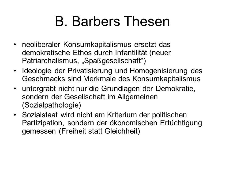 B. Barbers Thesen neoliberaler Konsumkapitalismus ersetzt das demokratische Ethos durch Infantilität (neuer Patriarchalismus, Spaßgesellschaft) Ideolo