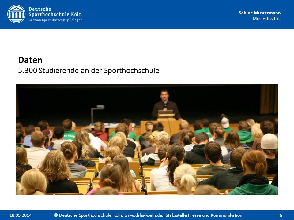 Sabine Mustermann Musterinstitut Daten 5.300 Studierende an der Sporthochschule 6 © Deutsche Sporthochschule Köln, www.dshs-koeln.de, Stabsstelle Pres