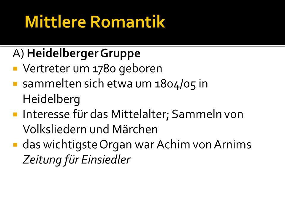 A) Heidelberger Gruppe Vertreter um 1780 geboren sammelten sich etwa um 1804/05 in Heidelberg Interesse für das Mittelalter; Sammeln von Volksliedern und Märchen das wichtigste Organ war Achim von Arnims Zeitung für Einsiedler