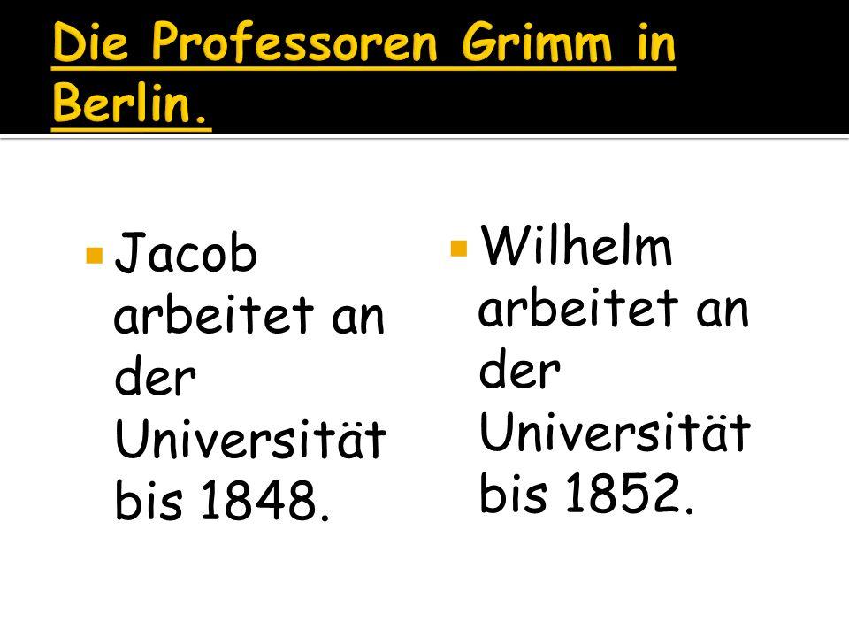 Jacob arbeitet an der Universität bis 1848. Wilhelm arbeitet an der Universität bis 1852.