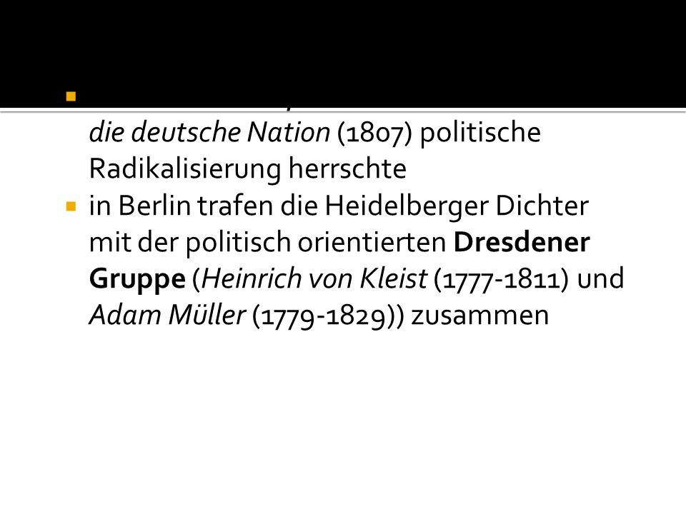 endete in Berlin, wo seit Fichtes Reden an die deutsche Nation (1807) politische Radikalisierung herrschte in Berlin trafen die Heidelberger Dichter mit der politisch orientierten Dresdener Gruppe (Heinrich von Kleist (1777-1811) und Adam Müller (1779-1829)) zusammen