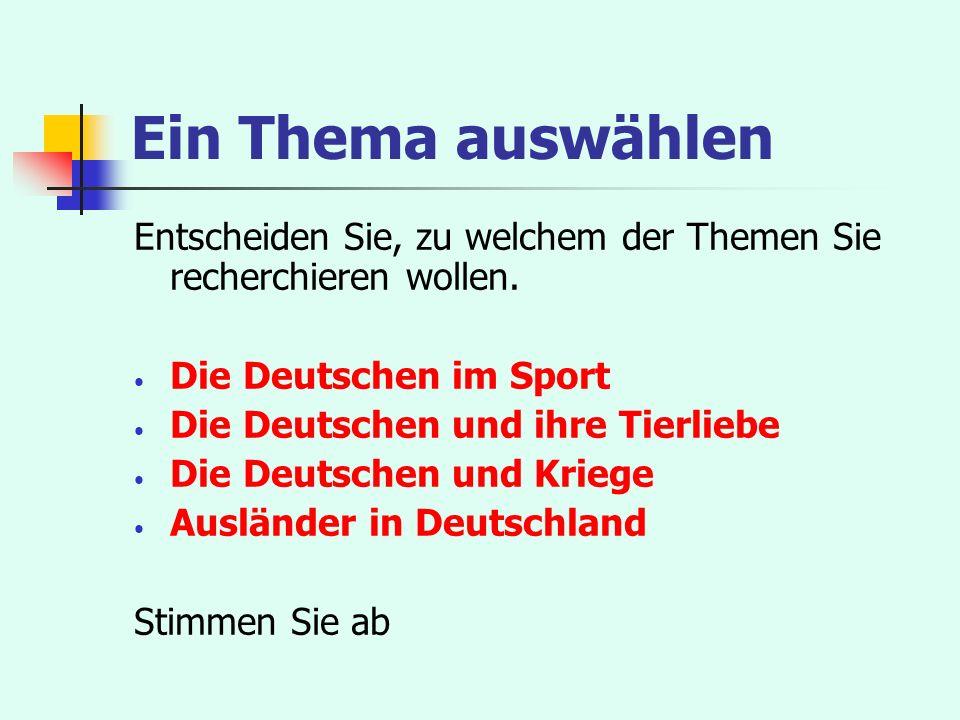 Ein Thema auswählen Entscheiden Sie, zu welchem der Themen Sie recherchieren wollen. Die Deutschen im Sport Die Deutschen und ihre Tierliebe Die Deuts