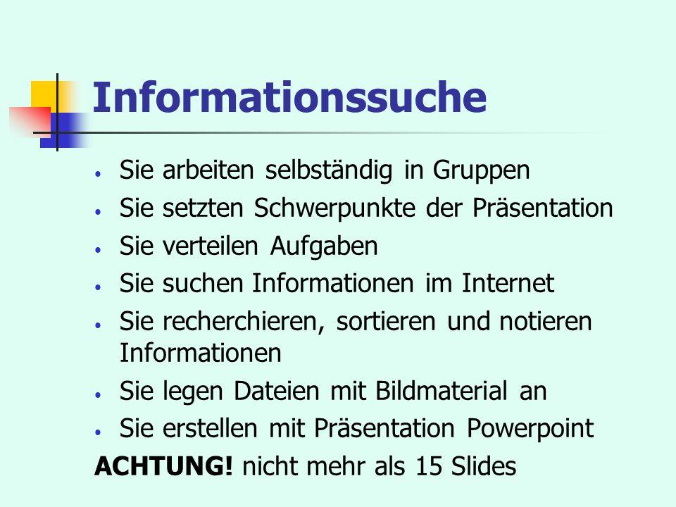 Informationssuche Sie arbeiten selbständig in Gruppen Sie setzten Schwerpunkte der Präsentation Sie verteilen Aufgaben Sie suchen Informationen im Int