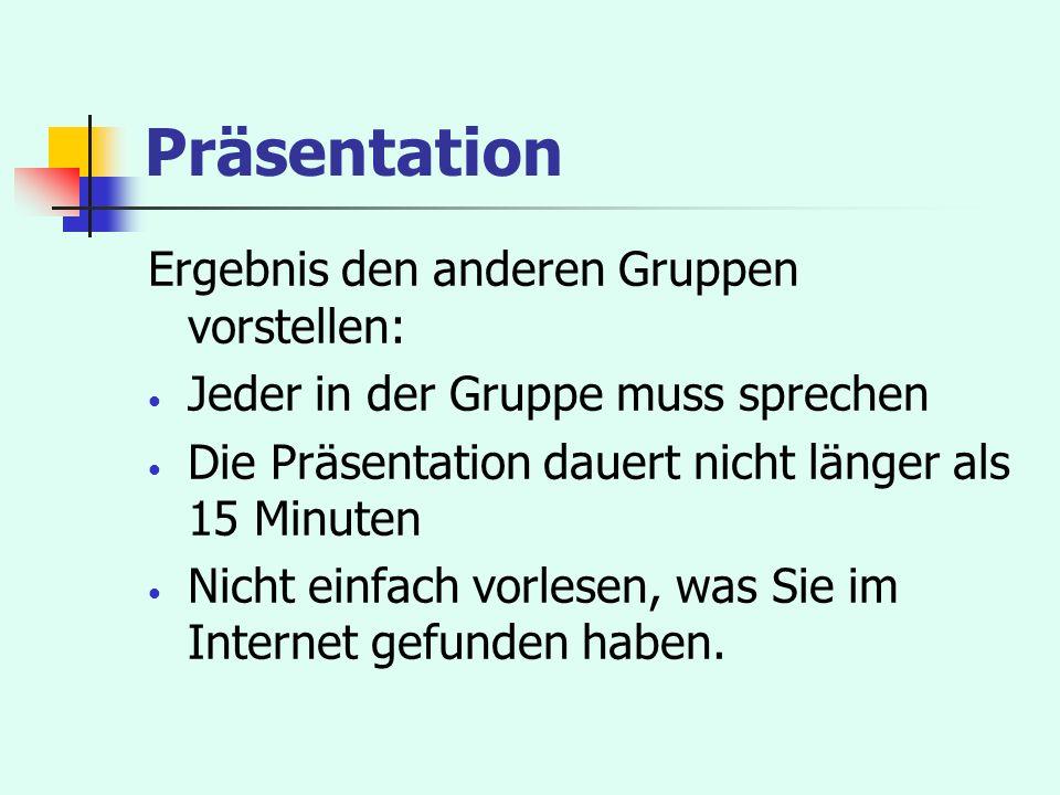 Präsentation Ergebnis den anderen Gruppen vorstellen: Jeder in der Gruppe muss sprechen Die Präsentation dauert nicht länger als 15 Minuten Nicht einf