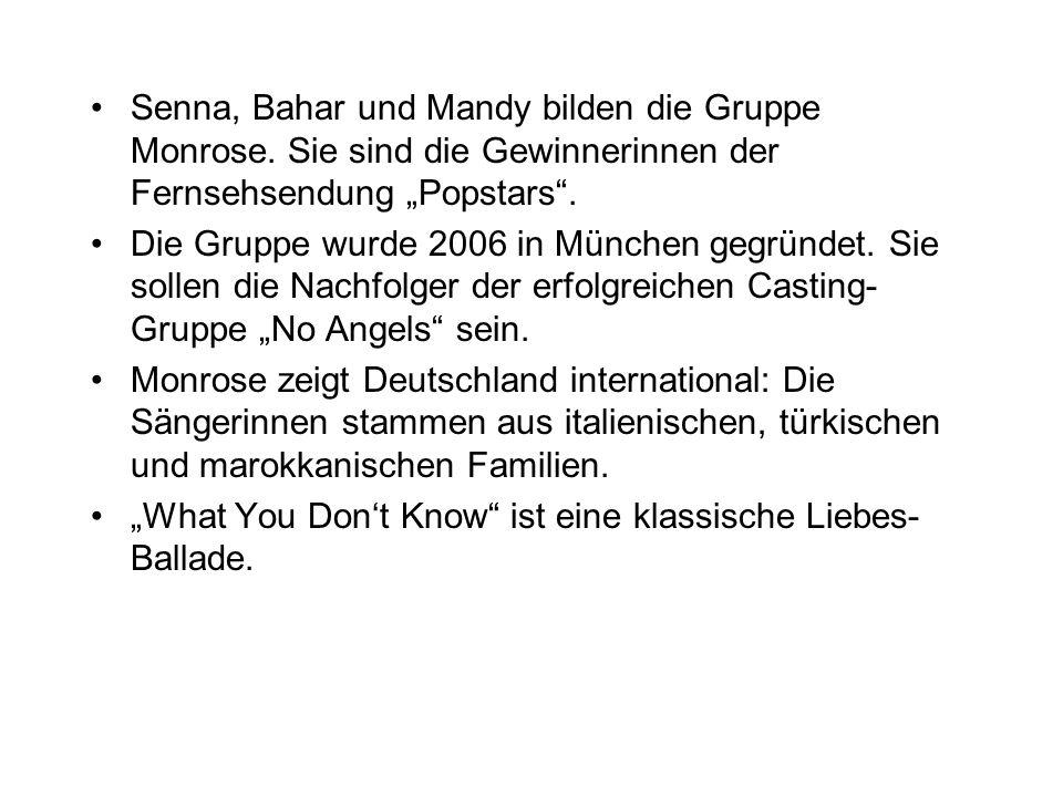 Senna, Bahar und Mandy bilden die Gruppe Monrose. Sie sind die Gewinnerinnen der Fernsehsendung Popstars. Die Gruppe wurde 2006 in München gegründet.
