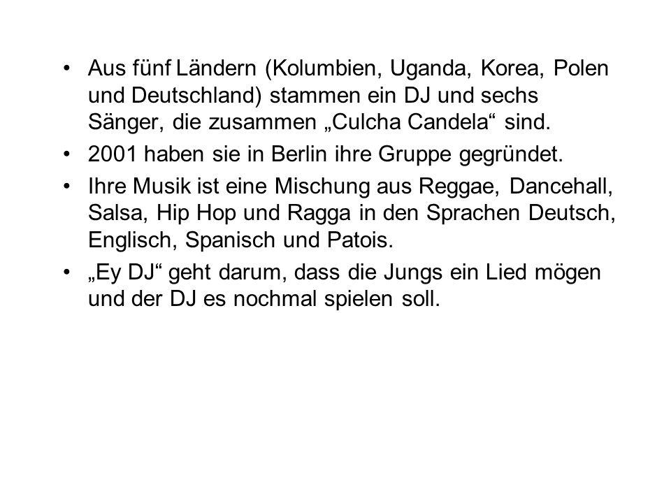 Aus fünf Ländern (Kolumbien, Uganda, Korea, Polen und Deutschland) stammen ein DJ und sechs Sänger, die zusammen Culcha Candela sind. 2001 haben sie i
