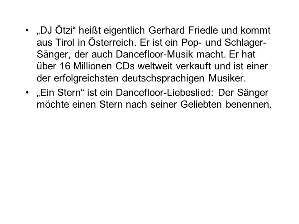 DJ Ötzi heißt eigentlich Gerhard Friedle und kommt aus Tirol in Österreich. Er ist ein Pop- und Schlager- Sänger, der auch Dancefloor-Musik macht. Er