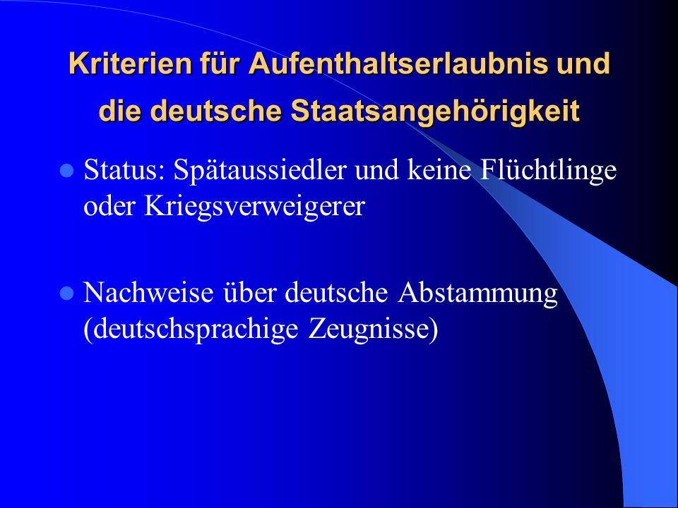 Kriterien für Aufenthaltserlaubnis und die deutsche Staatsangehörigkeit Status: Spätaussiedler und keine Flüchtlinge oder Kriegsverweigerer Nachweise über deutsche Abstammung (deutschsprachige Zeugnisse)