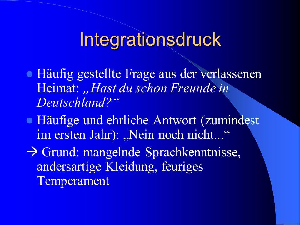 Integrationsdruck Häufig gestellte Frage aus der verlassenen Heimat: Hast du schon Freunde in Deutschland.