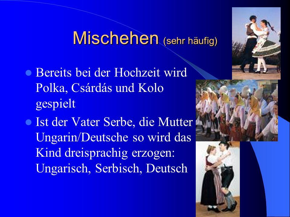 Mischehen (sehr häufig) Bereits bei der Hochzeit wird Polka, Csárdás und Kolo gespielt Ist der Vater Serbe, die Mutter Ungarin/Deutsche so wird das Kind dreisprachig erzogen: Ungarisch, Serbisch, Deutsch