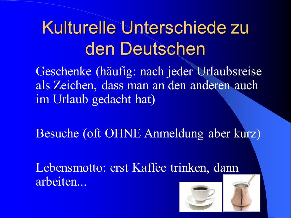 Kulturelle Unterschiede zu den Deutschen Geschenke (häufig: nach jeder Urlaubsreise als Zeichen, dass man an den anderen auch im Urlaub gedacht hat) Besuche (oft OHNE Anmeldung aber kurz) Lebensmotto: erst Kaffee trinken, dann arbeiten...