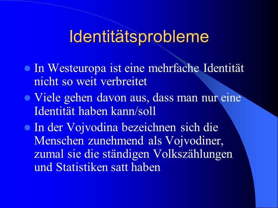 Identitätsprobleme In Westeuropa ist eine mehrfache Identität nicht so weit verbreitet Viele gehen davon aus, dass man nur eine Identität haben kann/soll In der Vojvodina bezeichnen sich die Menschen zunehmend als Vojvodiner, zumal sie die ständigen Volkszählungen und Statistiken satt haben