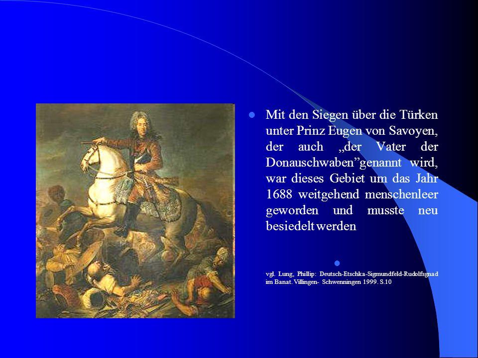 Mit den Siegen über die Türken unter Prinz Eugen von Savoyen, der auch der Vater der Donauschwabengenannt wird, war dieses Gebiet um das Jahr 1688 weitgehend menschenleer geworden und musste neu besiedelt werden vgl.