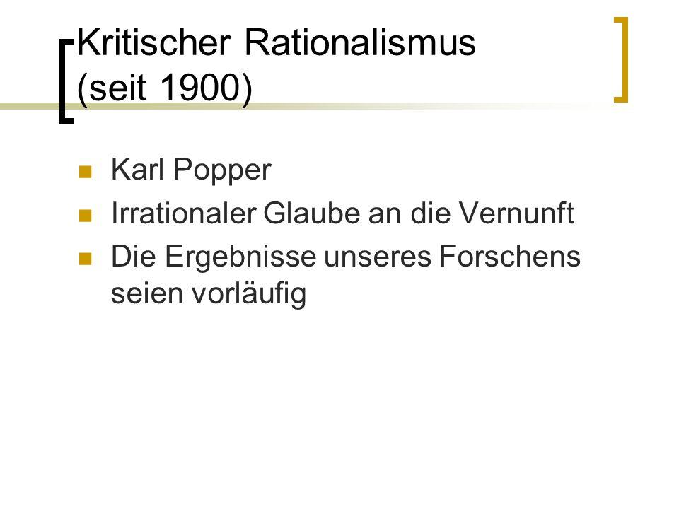 Kritischer Rationalismus (seit 1900) Karl Popper Irrationaler Glaube an die Vernunft Die Ergebnisse unseres Forschens seien vorläufig