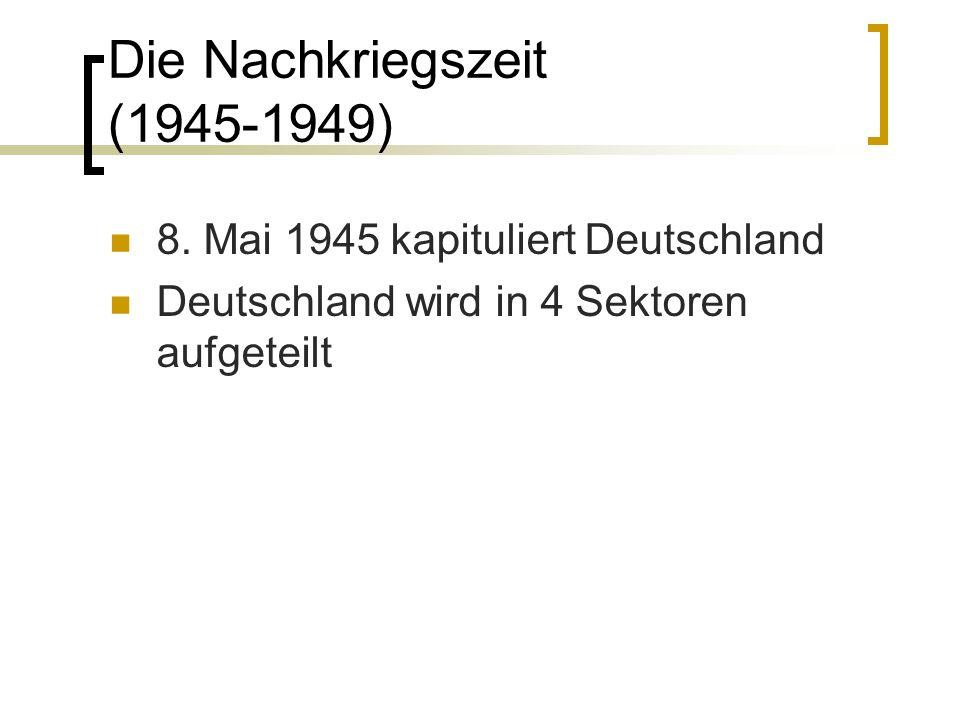 Die Nachkriegszeit (1945-1949) 8. Mai 1945 kapituliert Deutschland Deutschland wird in 4 Sektoren aufgeteilt