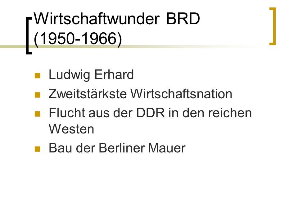 Wirtschaftwunder BRD (1950-1966) Ludwig Erhard Zweitstärkste Wirtschaftsnation Flucht aus der DDR in den reichen Westen Bau der Berliner Mauer