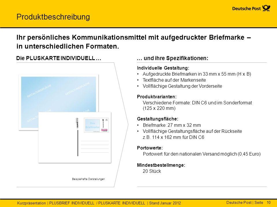 Deutsche Post | Seite Kurzpräsentation | PLUSBRIEF INDIVIDUELL / PLUSKARTE INDIVIDUELL | Stand Januar 2012 10 … und ihre Spezifikationen: Die PLUSKARTE INDIVIDUELL … Individuelle Gestaltung: Aufgedruckte Briefmarken in 33 mm x 55 mm (H x B) Textfläche auf der Markenseite Vollflächige Gestaltung der Vorderseite Produktvarianten: Verschiedene Formate: DIN C6 und im Sonderformat (125 x 220 mm) Gestaltungsfläche: Briefmarke: 27 mm x 32 mm Vollflächige Gestaltungsfläche auf der Rückseite z.B.