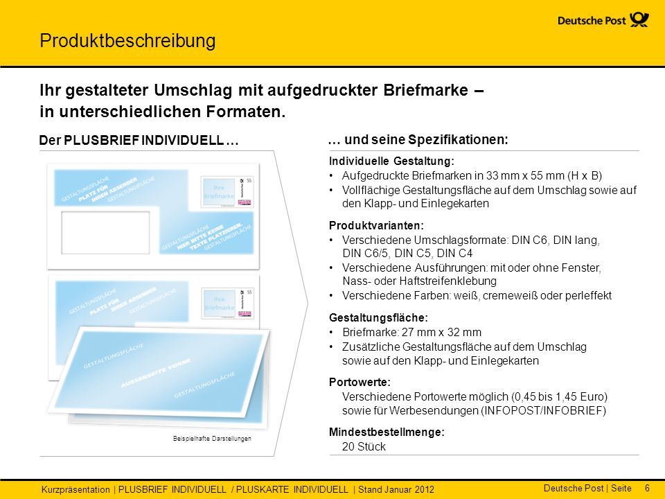 Deutsche Post | Seite Kurzpräsentation | PLUSBRIEF INDIVIDUELL / PLUSKARTE INDIVIDUELL | Stand Januar 2012 6 … und seine Spezifikationen: Der PLUSBRIEF INDIVIDUELL … Individuelle Gestaltung: Aufgedruckte Briefmarken in 33 mm x 55 mm (H x B) Vollflächige Gestaltungsfläche auf dem Umschlag sowie auf den Klapp- und Einlegekarten Produktvarianten: Verschiedene Umschlagsformate: DIN C6, DIN lang, DIN C6/5, DIN C5, DIN C4 Verschiedene Ausführungen: mit oder ohne Fenster, Nass- oder Haftstreifenklebung Verschiedene Farben: weiß, cremeweiß oder perleffekt Gestaltungsfläche: Briefmarke: 27 mm x 32 mm Zusätzliche Gestaltungsfläche auf dem Umschlag sowie auf den Klapp- und Einlegekarten Portowerte: Verschiedene Portowerte möglich (0,45 bis 1,45 Euro) sowie für Werbesendungen (INFOPOST/INFOBRIEF) Mindestbestellmenge: 20 Stück Ihr gestalteter Umschlag mit aufgedruckter Briefmarke – in unterschiedlichen Formaten.