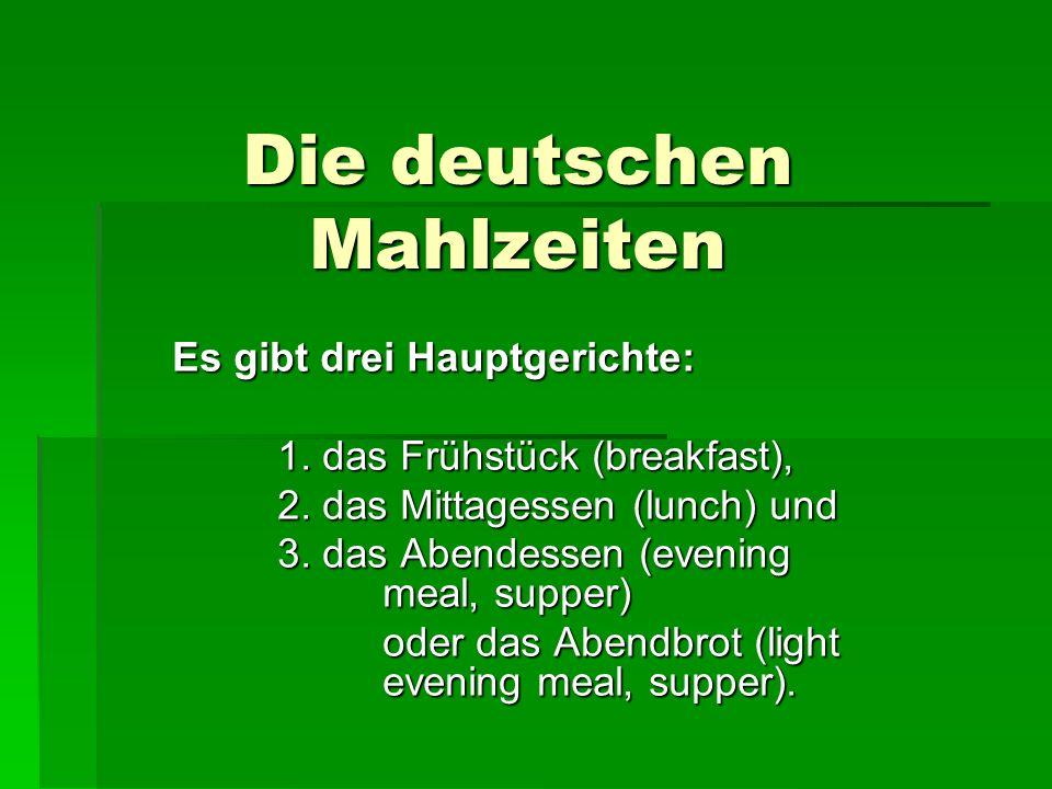 Die deutschen Mahlzeiten Es gibt drei Hauptgerichte: 1. das Frühstück (breakfast), 2. das Mittagessen (lunch) und 3. das Abendessen (evening meal, sup