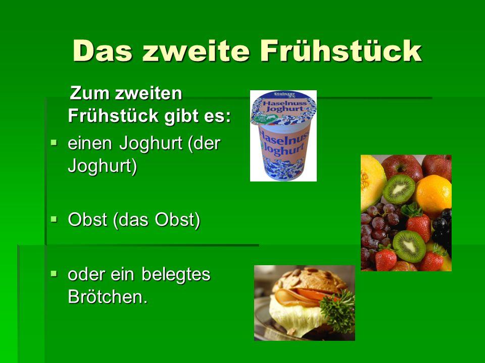 Das zweite Frühstück Zum zweiten Frühstück gibt es: Zum zweiten Frühstück gibt es: einen Joghurt (der Joghurt) einen Joghurt (der Joghurt) Obst (das Obst) Obst (das Obst) oder ein belegtes Brötchen.