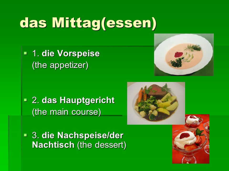 das Mittag(essen) 1. die Vorspeise 1. die Vorspeise (the appetizer) 2. das Hauptgericht 2. das Hauptgericht (the main course) 3. die Nachspeise/der Na